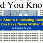 You Can Start A Publishing Business… Even if You Have Never Written A Book!