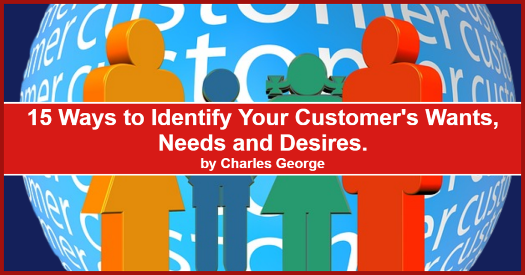 15 Ways to Indentify Your Customer's Wants, Needs, and Desires.