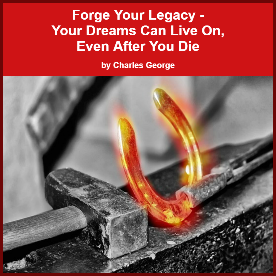 Forge Your Legacy- Your Dreams Can Live On, Even After You Die